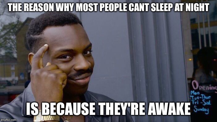 Roll Safe Think About It |  THE REASON WHY MOST PEOPLE CANT SLEEP AT NIGHT; IS BECAUSE THEY'RE AWAKE | image tagged in memes,roll safe think about it | made w/ Imgflip meme maker