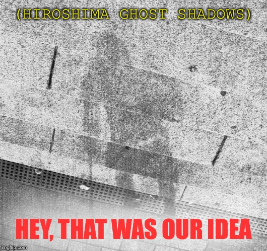 (HIROSHIMA GHOST SHADOWS) HEY, THAT WAS OUR IDEA | made w/ Imgflip meme maker