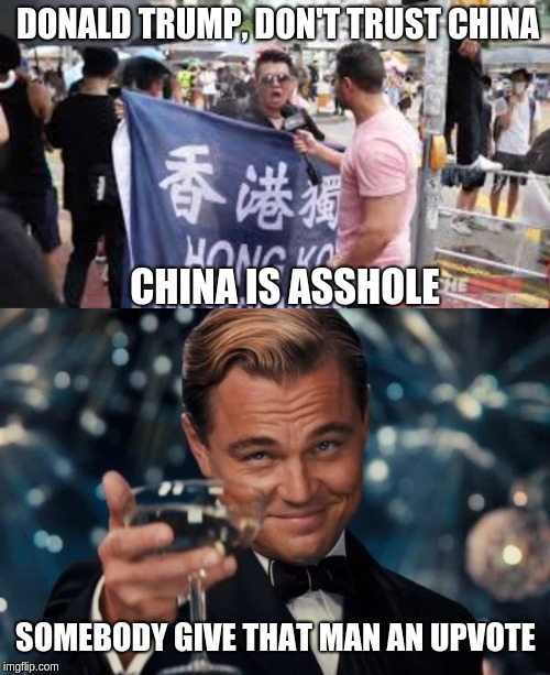 DONALD TRUMP, DON'T TRUST CHINA CHINA IS ASSHOLE SOMEBODY GIVE THAT MAN AN UPVOTE | image tagged in memes,leonardo dicaprio cheers | made w/ Imgflip meme maker