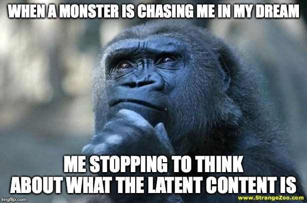 Deep Thoughts | WHEN A MONSTER IS CHASING ME IN MY DREAM ME STOPPING TO THINK ABOUT WHAT THE LATENT CONTENT IS | image tagged in deep thoughts | made w/ Imgflip meme maker
