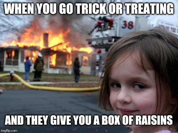 Disaster Girl |  WHEN YOU GO TRICK OR TREATING; AND THEY GIVE YOU A BOX OF RAISINS | image tagged in memes,disaster girl | made w/ Imgflip meme maker