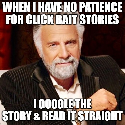 Just Say No to Click Bait |  WHEN I HAVE NO PATIENCE FOR CLICK BAIT STORIES; I GOOGLE THE STORY & READ IT STRAIGHT | image tagged in clickbait | made w/ Imgflip meme maker