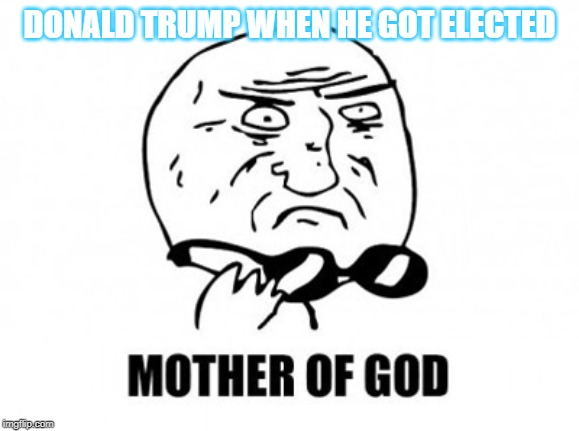 Mother Of God | DONALD TRUMP WHEN HE GOT ELECTED | image tagged in memes,mother of god | made w/ Imgflip meme maker