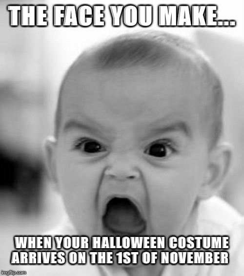 Angry Baby | THE FACE YOU MAKE... WHEN YOUR HALLOWEEN COSTUME ARRIVES ON THE 1ST OF NOVEMBER | image tagged in memes,angry baby | made w/ Imgflip meme maker