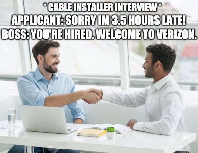 * CABLE INSTALLER INTERVIEW * APPLICANT: SORRY IM 3.5 HOURS LATE! BOSS: YOU'RE HIRED. WELCOME TO VERIZON. | image tagged in job interview,cable install | made w/ Imgflip meme maker