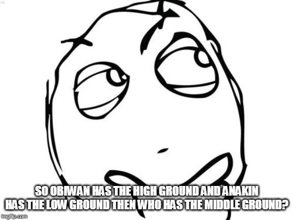 Question Rage Face | SO OBIWAN HAS THE HIGH GROUND AND ANAKIN HAS THE LOW GROUND THEN WHO HAS THE MIDDLE GROUND? | image tagged in memes,question rage face | made w/ Imgflip meme maker