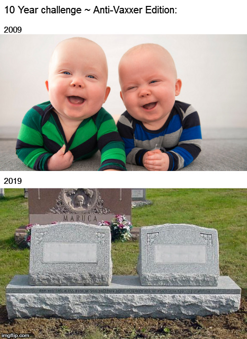 You know what they say about dark humor | 10 Year challenge ~ Anti-Vaxxer Edition: 2009 2019 | image tagged in memes,fun,10 year challenge,dark humor | made w/ Imgflip meme maker