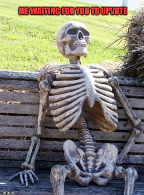 Waiting Skeleton | ME WAITING FOR YOU TO UPVOTE | image tagged in memes,waiting skeleton | made w/ Imgflip meme maker
