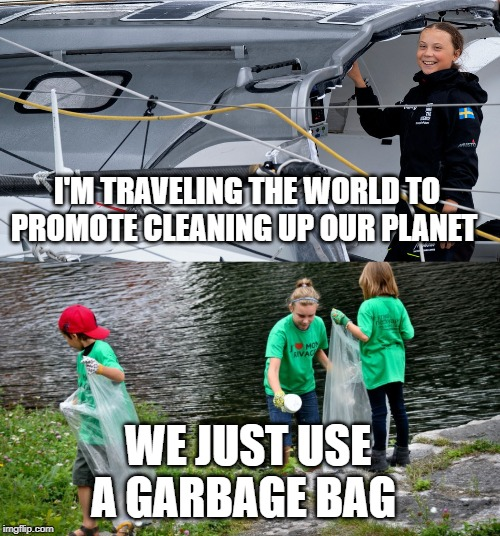 Greta Promoting Clean up | I'M TRAVELING THE WORLD TO PROMOTE CLEANING UP OUR PLANET WE JUST USE A GARBAGE BAG | image tagged in funny memes,political meme,greta thunberg | made w/ Imgflip meme maker