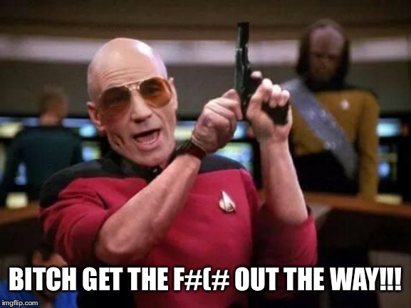 B**CH GET THE F#(# OUT THE WAY!!! | image tagged in picard gangsta | made w/ Imgflip meme maker