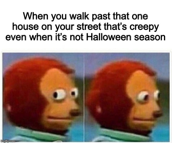And then walk faster. | When you walk past that one house on your street that's creepy even when it's not Halloween season | image tagged in monkey puppet,memes,funny,halloween,heebie jeebies | made w/ Imgflip meme maker