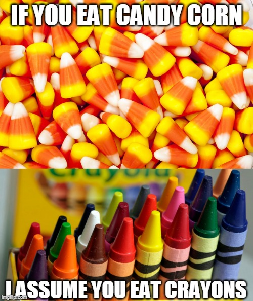 CANDY CORN IS TERRIBLE | IF YOU EAT CANDY CORN I ASSUME YOU EAT CRAYONS | image tagged in candy corn,crayons | made w/ Imgflip meme maker