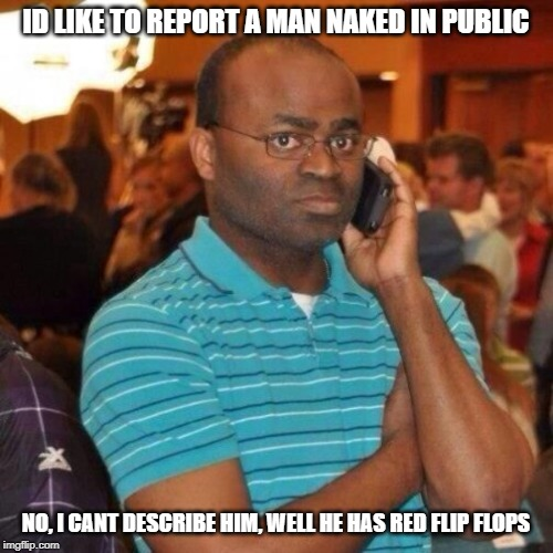 Calling the police | ID LIKE TO REPORT A MAN NAKED IN PUBLIC NO, I CANT DESCRIBE HIM, WELL HE HAS RED FLIP FLOPS | image tagged in calling the police | made w/ Imgflip meme maker