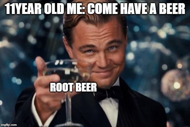 Leonardo Dicaprio Cheers | 11YEAR OLD ME: COME HAVE A BEER ROOT BEER | image tagged in memes,leonardo dicaprio cheers | made w/ Imgflip meme maker