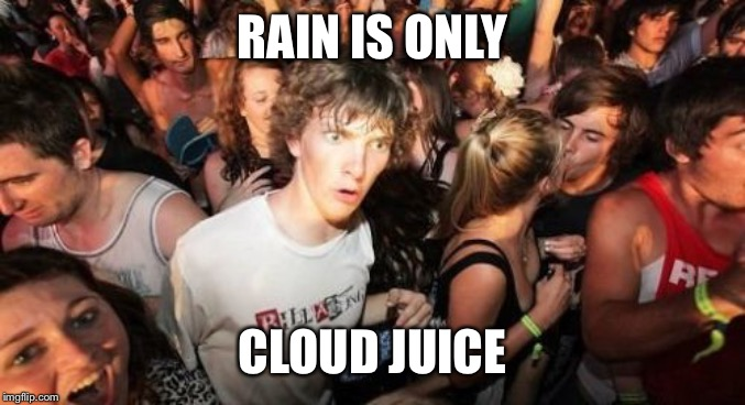 Rain is just | RAIN IS ONLY CLOUD JUICE | image tagged in memes,sudden clarity clarence,fun,funny,rain,water | made w/ Imgflip meme maker