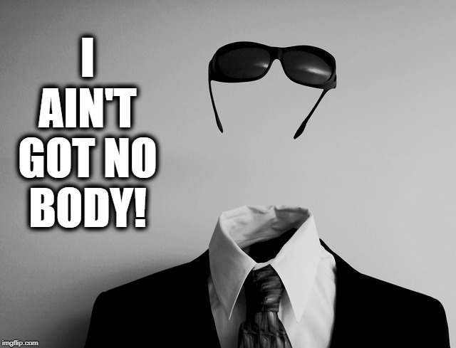 The Invisible Man Sings his Greatest Hits |  I AIN'T GOT NO BODY! | image tagged in vince vance,the invisible man,louis prima,david lee roth,i ain't got nobody,invisibility | made w/ Imgflip meme maker