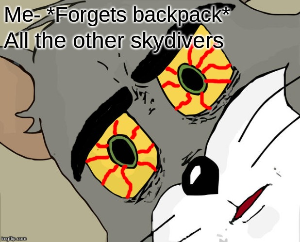 Unsettled Tom |  Me- *Forgets backpack*; All the other skydivers | image tagged in memes,unsettled tom | made w/ Imgflip meme maker