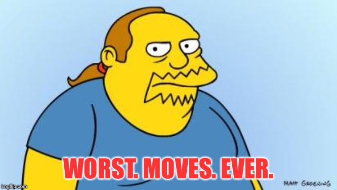 Worst. Thing. Ever. (Simpsons) | WORST. MOVES. EVER. | image tagged in worst thing ever simpsons | made w/ Imgflip meme maker