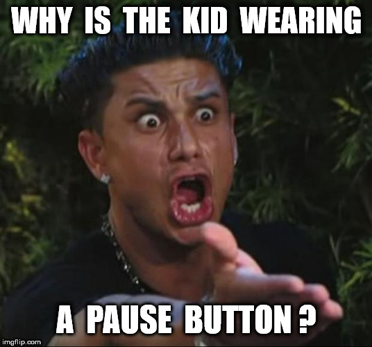 DJ Pauly D Meme | WHY  IS  THE  KID  WEARING A  PAUSE  BUTTON ? | image tagged in memes,dj pauly d | made w/ Imgflip meme maker