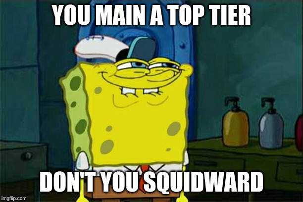 Dont You Squidward Meme | YOU MAIN A TOP TIER DON'T YOU SQUIDWARD | image tagged in memes,dont you squidward | made w/ Imgflip meme maker
