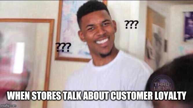 Black guy confused |  WHEN STORES TALK ABOUT CUSTOMER LOYALTY | image tagged in black guy confused | made w/ Imgflip meme maker