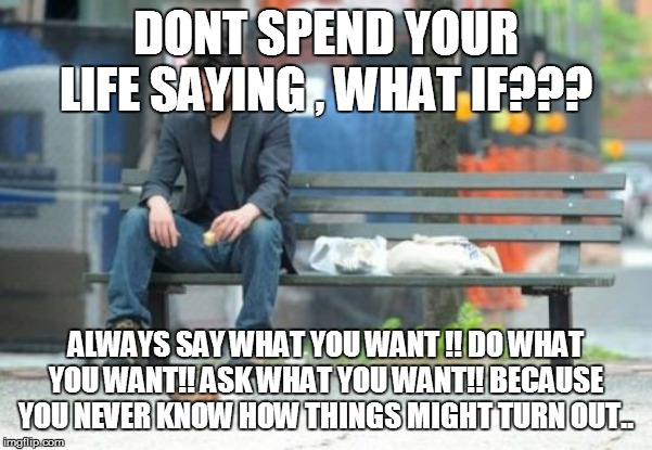 Sad Keanu Meme | DONT SPEND YOUR LIFE SAYING , WHAT IF??? ALWAYS SAY WHAT YOU WANT !! DO WHAT YOU WANT!! ASK WHAT YOU WANT!! BECAUSE YOU NEVER KNOW HOW THING | image tagged in memes,sad keanu | made w/ Imgflip meme maker