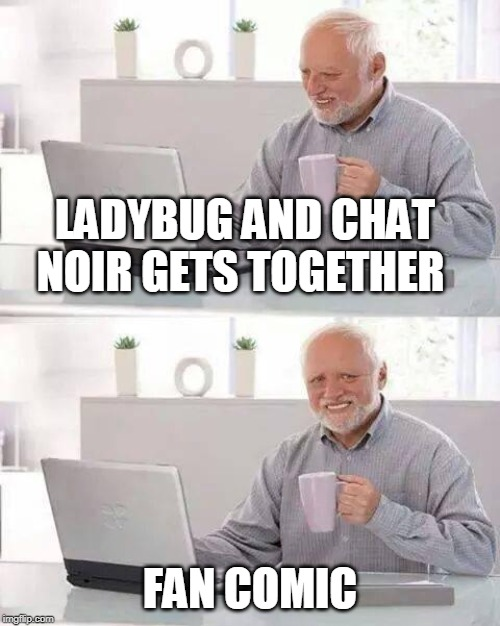 Fan comic | LADYBUG AND CHAT NOIR GETS TOGETHER FAN COMIC | image tagged in memes,hide the pain harold | made w/ Imgflip meme maker