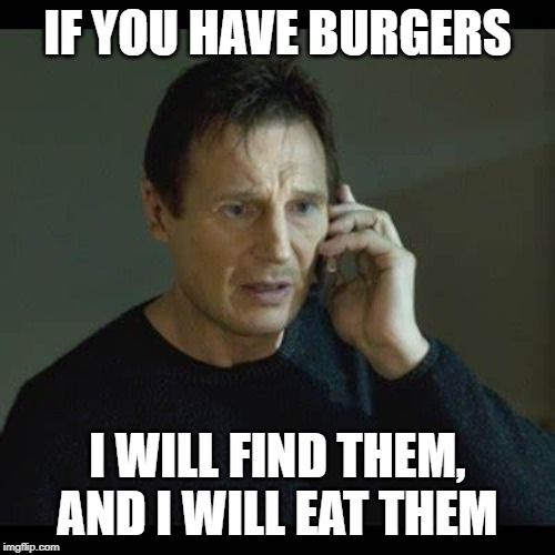 I was Bored | IF YOU HAVE BURGERS I WILL FIND THEM, AND I WILL EAT THEM | image tagged in memes,i will find you and kill you | made w/ Imgflip meme maker