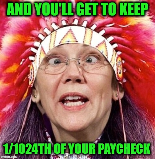Medicare for All! | AND YOU'LL GET TO KEEP 1/1024TH OF YOUR PAYCHECK | image tagged in elizabeth warren,funny,funny memes,memes | made w/ Imgflip meme maker