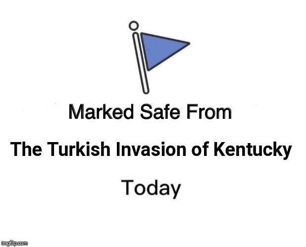Marked Safe From | The Turkish Invasion of Kentucky | image tagged in memes,marked safe from | made w/ Imgflip meme maker