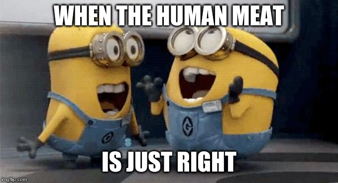 Excited Minions | WHEN THE HUMAN MEAT IS JUST RIGHT | image tagged in memes,excited minions | made w/ Imgflip meme maker