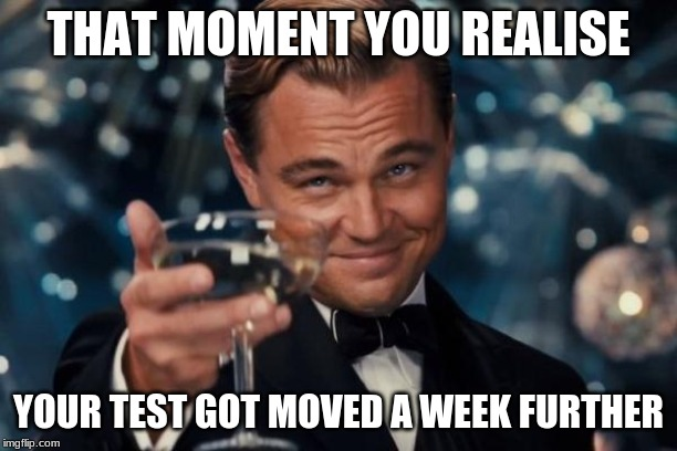 Leonardo Dicaprio Cheers | THAT MOMENT YOU REALISE YOUR TEST GOT MOVED A WEEK FURTHER | image tagged in memes,leonardo dicaprio cheers | made w/ Imgflip meme maker