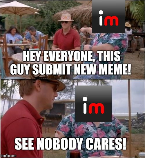 See Nobody Cares | HEY EVERYONE, THIS GUY SUBMIT NEW MEME! SEE NOBODY CARES! | image tagged in memes,see nobody cares | made w/ Imgflip meme maker