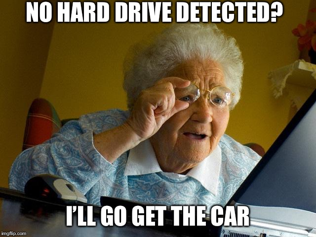 Grandma Finds The Internet |  NO HARD DRIVE DETECTED? I'LL GO GET THE CAR | image tagged in memes,grandma finds the internet | made w/ Imgflip meme maker