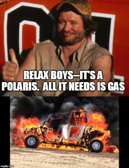 RELAX BOYS--IT'S A POLARIS.  ALL IT NEEDS IS GAS | image tagged in polaris,atv,funny,west virginia,trails,friends | made w/ Imgflip meme maker