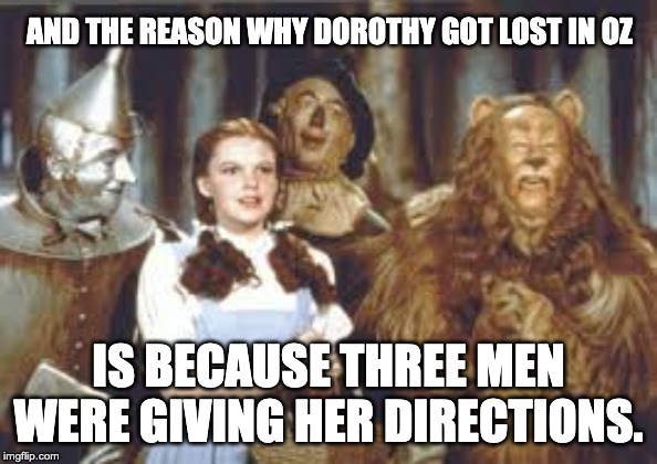 Never ask a man for directions |  AND THE REASON WHY DOROTHY GOT LOST IN OZ; IS BECAUSE THREE MEN WERE GIVING HER DIRECTIONS. | image tagged in men and women | made w/ Imgflip meme maker