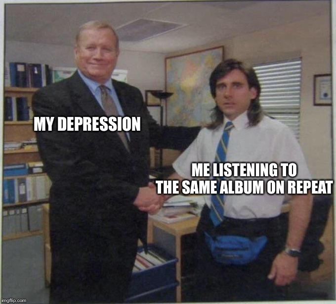 MY DEPRESSION; ME LISTENING TO THE SAME ALBUM ON REPEAT | image tagged in the office,michael scott | made w/ Imgflip meme maker