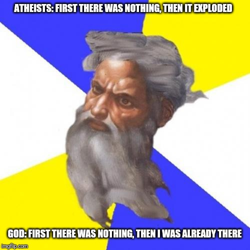God | ATHEISTS: FIRST THERE WAS NOTHING, THEN IT EXPLODED GOD: FIRST THERE WAS NOTHING, THEN I WAS ALREADY THERE | image tagged in memes,advice god | made w/ Imgflip meme maker