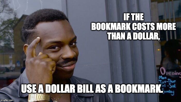 Roll Safe Think About It Meme | IF THE BOOKMARK COSTS MORE THAN A DOLLAR, USE A DOLLAR BILL AS A BOOKMARK. | image tagged in memes,roll safe think about it | made w/ Imgflip meme maker
