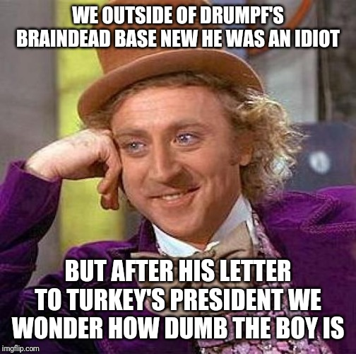 Creepy Condescending Wonka Meme | WE OUTSIDE OF DRUMPF'S BRAINDEAD BASE NEW HE WAS AN IDIOT BUT AFTER HIS LETTER TO TURKEY'S PRESIDENT WE WONDER HOW DUMB THE BOY IS | image tagged in memes,creepy condescending wonka | made w/ Imgflip meme maker