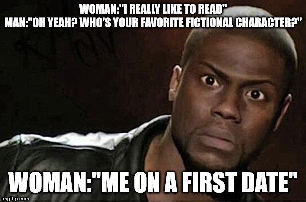 "Kevin Hart |  WOMAN:""I REALLY LIKE TO READ"" MAN:""OH YEAH? WHO'S YOUR FAVORITE FICTIONAL CHARACTER?""; WOMAN:""ME ON A FIRST DATE"" 