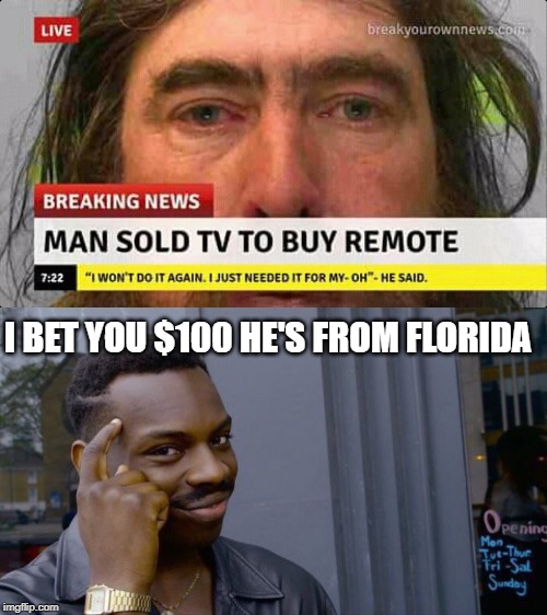 Man sold tv to buy remote | I BET YOU $100 HE'S FROM FLORIDA | image tagged in memes,roll safe think about it,florida man,funny,breaking news,tv | made w/ Imgflip meme maker