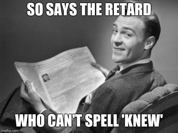 50's newspaper | SO SAYS THE RETARD WHO CAN'T SPELL 'KNEW' | image tagged in 50's newspaper | made w/ Imgflip meme maker