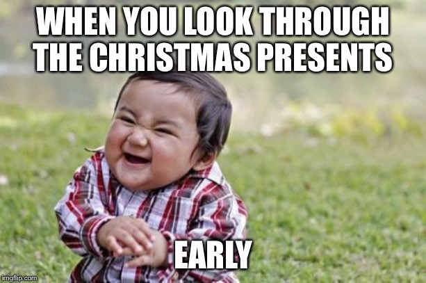 Evil Toddler |  WHEN YOU LOOK THROUGH THE CHRISTMAS PRESENTS; EARLY | image tagged in memes,evil toddler | made w/ Imgflip meme maker
