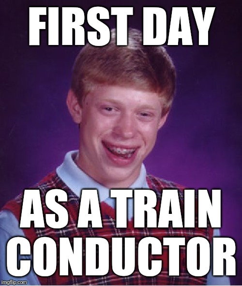 Bad Luck Brian Meme | FIRST DAY AS A TRAIN CONDUCTOR | image tagged in memes,bad luck brian | made w/ Imgflip meme maker