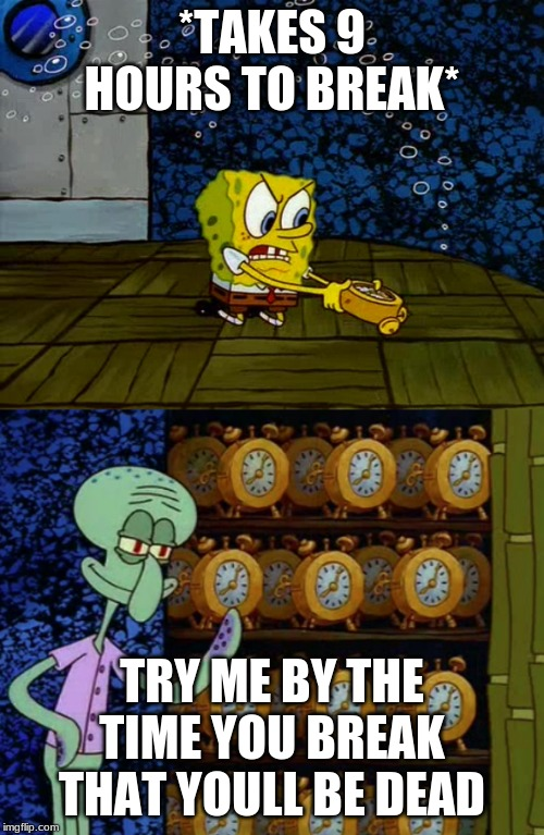 Spongebob vs Squidward Alarm Clocks | *TAKES 9 HOURS TO BREAK* TRY ME BY THE TIME YOU BREAK THAT YOULL BE DEAD | image tagged in spongebob vs squidward alarm clocks | made w/ Imgflip meme maker