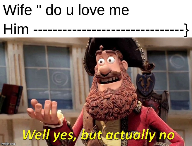 "Well Yes, But Actually No | Wife "" do u love me Him -------------------------------} 