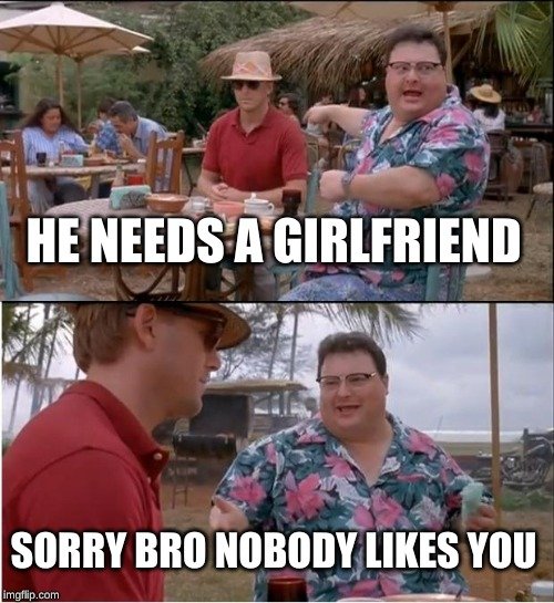 See Nobody Cares | HE NEEDS A GIRLFRIEND SORRY BRO NOBODY LIKES YOU | image tagged in memes,see nobody cares | made w/ Imgflip meme maker