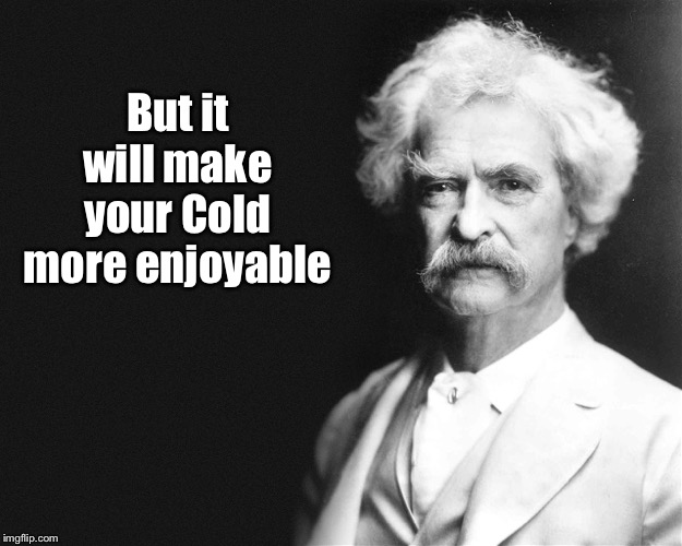 But it will make your Cold more enjoyable | image tagged in mark twain | made w/ Imgflip meme maker