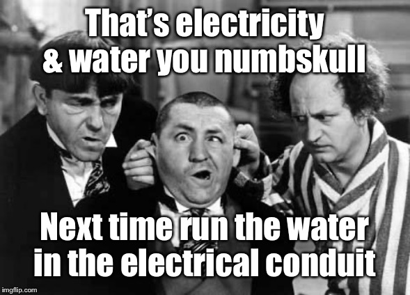 That's electricity & water you numbskull Next time run the water in the electrical conduit | image tagged in three stooges | made w/ Imgflip meme maker
